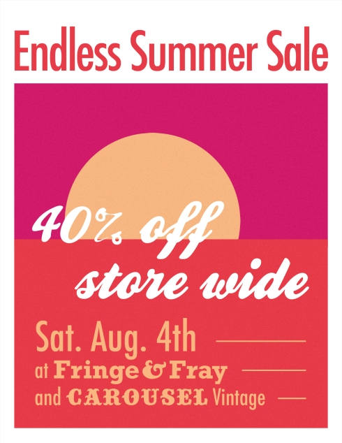 40% off store wide, Saturday August 4th, at Fringe & Fray and Carousel Vintage Clothing!